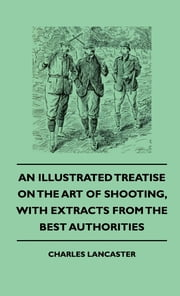 An Illustrated Treatise On The Art of Shooting, With Extracts From The Best Authorities ebook by Charles Lancaster