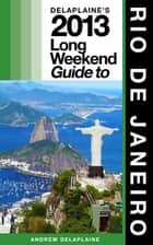 Delaplaine's 2013 Long Weekend Guide to Rio de Janeiro ebook by Andrew Delaplaine