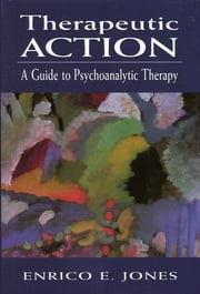 Therapeutic Action - A Guide to Psychoanalytic Therapy ebook by Enrico E. Jones