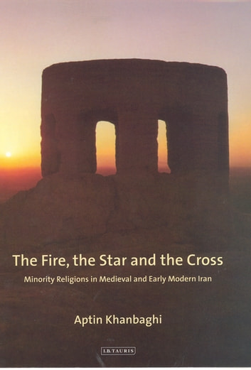 Fire, the Star and the Cross, The - Minority Religions in Medieval and Early Modern Iran ebook by Aptin Khanbaghi