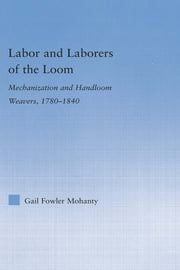 Labor and Laborers of the Loom - Mechanization and Handloom Weavers, 1780-1840 ebook by Gail Fowler Mohanty