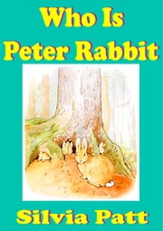 Who is Peter Rabbit and The Tale of Peter Rabbit [Illustrated Classics] Free Ebook ebook by Silvia Patt