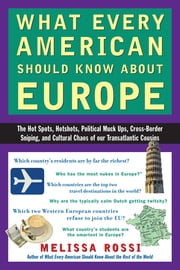 What Every American Should Know About Europe - The Hot Spots, Hotshots, Political Muck-ups, Cross-Border Sniping, and Cultural Chaos of Our Transatlantic Cousins ebook by Melissa Rossi