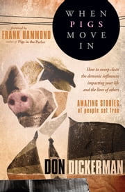 When Pigs Move In - How to sweep clean the demonic influences impacting your life and the lives of others ebook by Don Dickerman