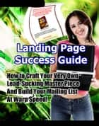 Landing Page Success Guide - How to Craft Your Very Own Lead-Sucking Masterpiece and Build Your Mailing List at Warp Speed! ebook by Thrivelearning Institute Library