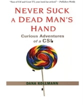 Never Suck A Dead Man's Hand - Curious Adventures of a CSI ebook by Dana Kollmann