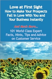 Love at First Sight - How to Make Your Prospects Fall in Love With You and Your Business Instantly - And Much More - 101 World Class Expert Facts, Hints, Tips and Advice on Customer Service ebook by Jerry Alexander