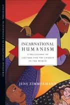 Incarnational Humanism - A Philosophy of Culture for the Church in the World ebook by Jens Zimmermann