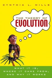 The Theory of Evolution: What It Is, Where It Came From, and Why It Works ebook by Mills, Cynthia