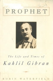 Prophet - The Life and Times of Kahlil Gibran ebook by Robin Waterfield