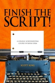 Finish The Script! A College Screenwriting Course in Book Form ebook by Scott King