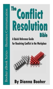 The Conflict Resolution Bible - A Quick Reference Guide for Resolving Conflict in the Workplace ebook by Dianna Booher