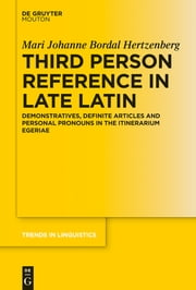 Third Person Reference in Late Latin - Demonstratives, Definite Articles and Personal Pronouns in the Itinerarium Egeriae ebook by Mari Johanne Bordal Hertzenberg