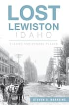 Lost Lewiston, Idaho - Elegies and Bygone Places ebook by Steven D. Branting