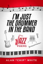 "I'm Just the Drummer in the Band ebook by Alan ""Chip"" White"