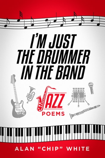"I'm Just the Drummer in the Band - Jazz Poems ebook by Alan ""Chip"" White"