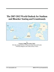 The 2007-2012 World Outlook for Stadium and Bleacher Seating and Grandstands ebook by ICON Group International, Inc.