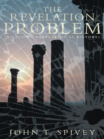 The Revelation Problem - (St. John's Revelation as History) ebook by John T. Spivey
