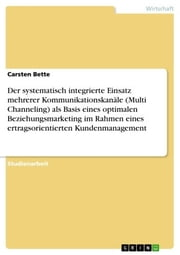 Der systematisch integrierte Einsatz mehrerer Kommunikationskanäle (Multi Channeling) als Basis eines optimalen Beziehungsmarketing im Rahmen eines ertragsorientierten Kundenmanagement ebook by Carsten Bette