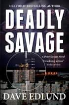 Deadly Savage - A Peter Savage Novel ebook by Dave Edlund