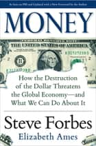 Money: How the Destruction of the Dollar Threatens the Global Economy – and What We Can Do About It eBook by Steve Forbes, Elizabeth Ames