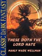 These Doth The Lord Hate ebook by Manly Wade Wellman, Karl Wurf