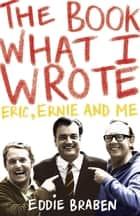 The Book What I Wrote - Eric, Ernie and Me ebook by Eddie Braben