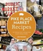 Pike Place Market Recipes - 130 Delicious Ways to Bring Home Seattle's Famous Market ebook by Jess Thomson, Clare Barboza