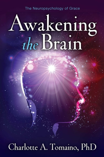 Awakening the Brain - The Neuropsychology of Grace ebook by Charlotte A. Tomaino, Ph.D.