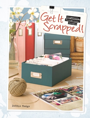 Get It Scrapped! - Organize, Visualize, Create ebook by Debbie Hodge