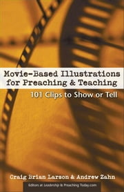 Movie-Based Illustrations for Preaching and Teaching - 101 Clips to Show or Tell ebook by Craig Brian Larson,Andrew Zahn