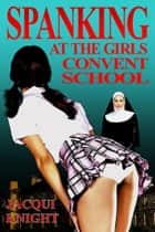 Spanking at the Girl's Convent School ebook by Jacqui Knight