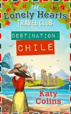 Destination Chile: The escapist, feel-good summer read (The Lonely Hearts Travel Club, Book 3) ebook by Katy Colins