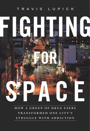 Fighting for Space - How a Group of Drug Users Transformed One City's Struggle with Addiction ebook by Travis Lupick
