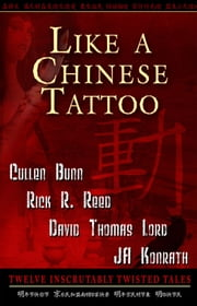 Like A Chinese Tattoo - Twelve Inscrutably Twisted Tales ebook by JA Konrath,David Thomas Lord,Cullen Bunn and Rick R. Reed