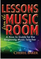 Lessons From the Music Room - A How-To Guide for the Beginning Music Teacher ebook by Cheryl Baker