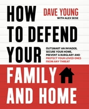 How to Defend Your Family and Home - Outsmart an Invader, Secure Your Home, Prevent a Burglary and Protect Your Loved Ones from Any Threat ebook by Kobo.Web.Store.Products.Fields.ContributorFieldViewModel