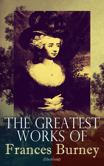 The Greatest Works of Frances Burney (Illustrated) - Complete Novels, A Play, Diary, Letters & Biography of the Author - Including Evelina, Cecilia, Camilla, The Wanderer & The Witlings ebook by Frances Burney