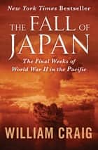 The Fall of Japan - The Final Weeks of World War II in the Pacific ebooks by William Craig