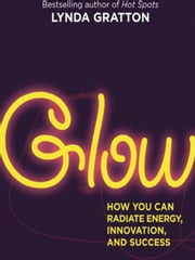 Glow - How You Can Radiate Energy, Innovation, and Success ebook by Lynda Gratton