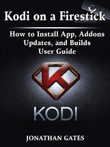 Kodi on a Firestick How to Install App, Addons, Updates, and Builds User Guide ebook by Jonathan Gates