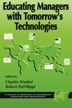 Educating Managers with Tomorrow's Technologies ebook by Charles Wankel,Ph.D.,Robert DeFillippi