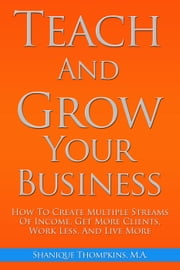 Teach And Grow Your Business: How To Create Multiple Streams of Income, Get More Clients, Work Less And Live More ebook by Shanique Thompkins