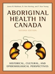 Aboriginal Health in Canada - Historical, Cultural, and Epidemiological Perspectives ebook by James Waldram,D. Ann Herring,T. Kue Young