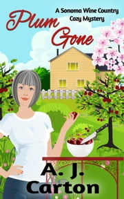 Plum Gone - A Sonoma Wine Country Cozy Mystery, #2 ebook by A.J. Carton