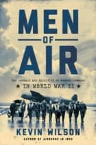 Men of Air: The Courage and Sacrifice of Bomber Command in World War II ebook by Kevin Wilson