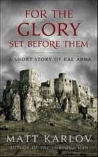 For The Glory Set Before Them - A Short Story of Kal Arna ebook by Matt Karlov