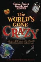 Uncle John's Bathroom Reader The World's Gone Crazy ebook by Bathroom Readers' Institute