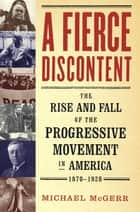 A Fierce Discontent - The Rise and Fall of the Progressive Movement in A ebook by Michael McGerr