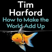 How to Make the World Add Up - Ten Rules for Thinking Differently About Numbers audiobook by Tim Harford